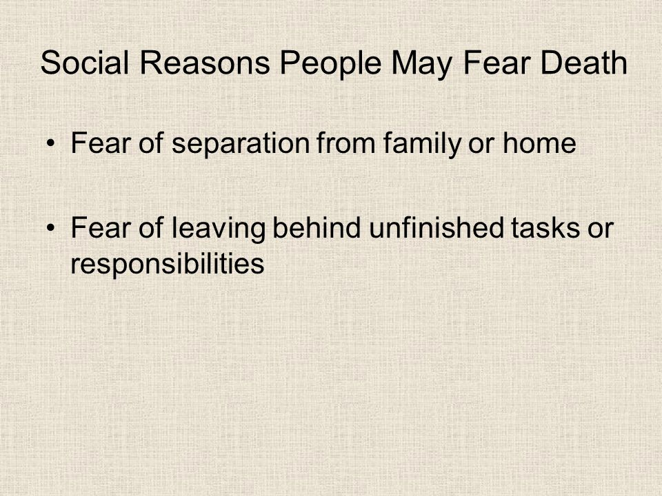Social Reasons People May Fear Death Fear of separation from family or home Fear of leaving behind unfinished tasks or responsibilities