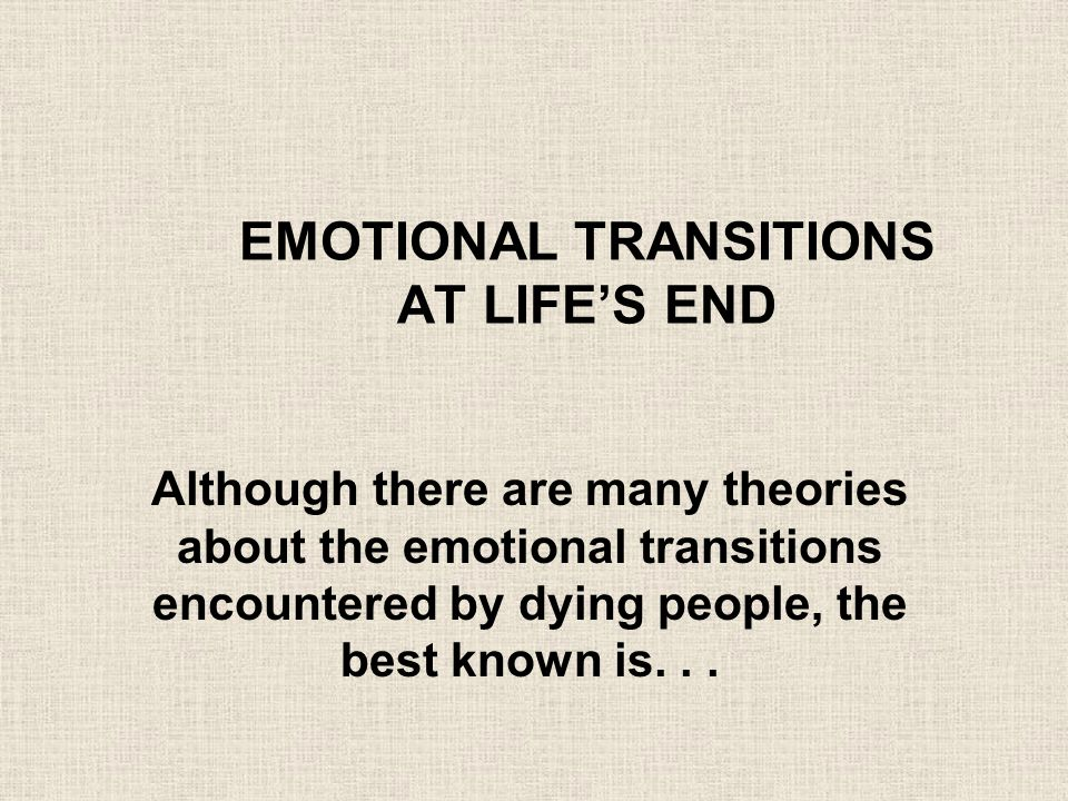 EMOTIONAL TRANSITIONS AT LIFE'S END Although there are many theories about the emotional transitions encountered by dying people, the best known is...
