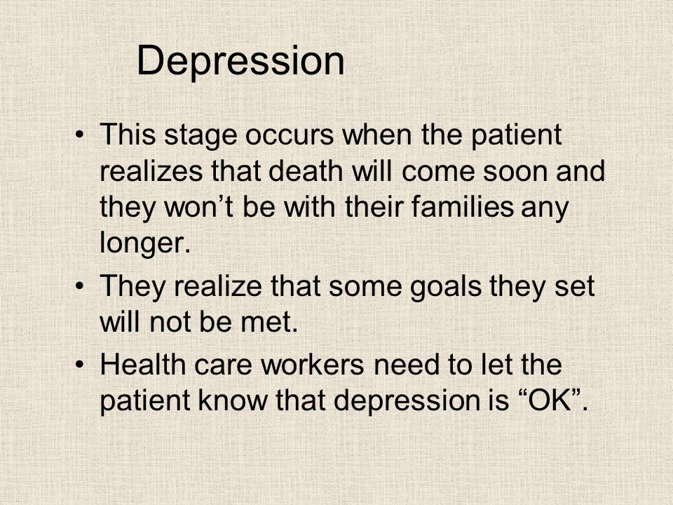 Depression This stage occurs when the patient realizes that death will come soon and they won't be with their families any longer.