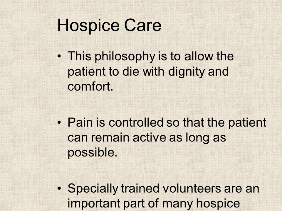 Hospice Care This philosophy is to allow the patient to die with dignity and comfort.