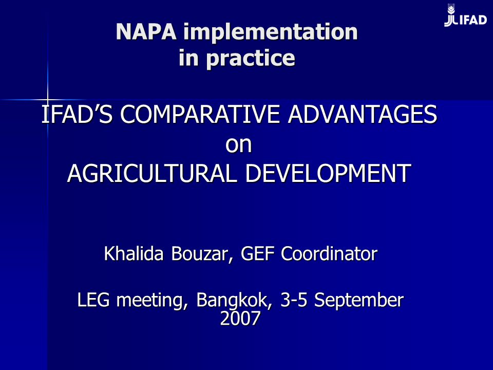 NAPA implementation in practice Khalida Bouzar, GEF Coordinator LEG meeting, Bangkok, 3-5 September 2007 IFAD'S COMPARATIVE ADVANTAGES on on AGRICULTURAL DEVELOPMENT