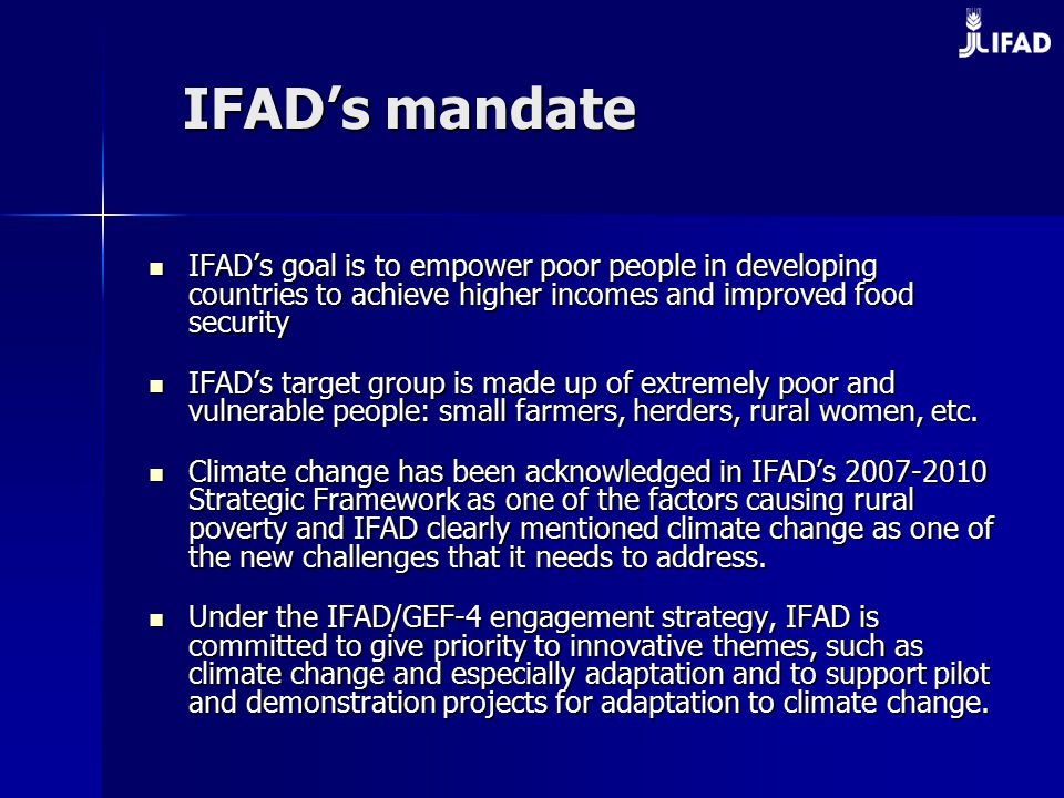 IFAD's mandate IFAD's goal is to empower poor people in developing countries to achieve higher incomes and improved food security IFAD's goal is to empower poor people in developing countries to achieve higher incomes and improved food security IFAD's target group is made up of extremely poor and vulnerable people: small farmers, herders, rural women, etc.