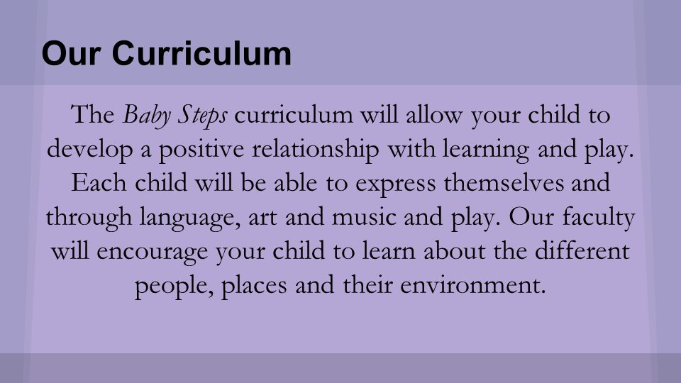 Our Curriculum The Baby Steps curriculum will allow your child to develop a positive relationship with learning and play.
