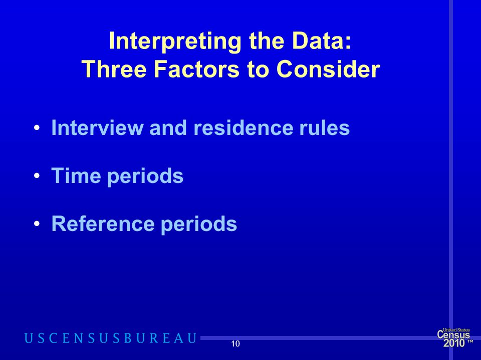 10 Interpreting the Data: Three Factors to Consider Interview and residence rules Time periods Reference periods