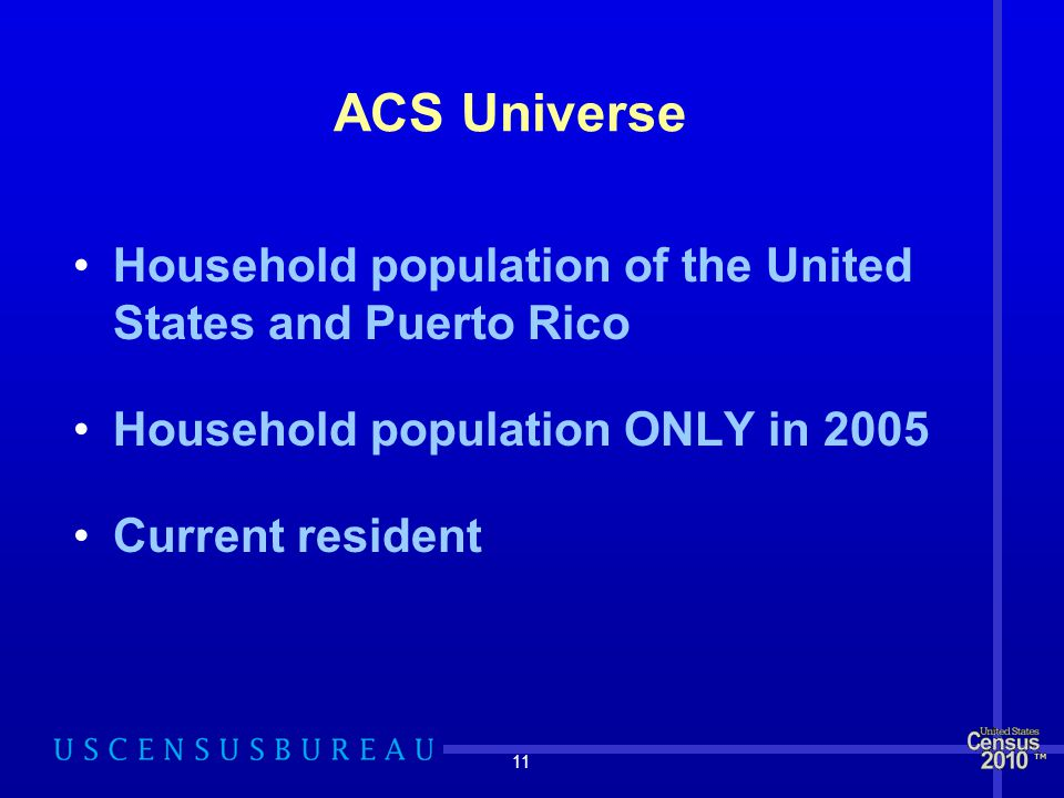 11 ACS Universe Household population of the United States and Puerto Rico Household population ONLY in 2005 Current resident