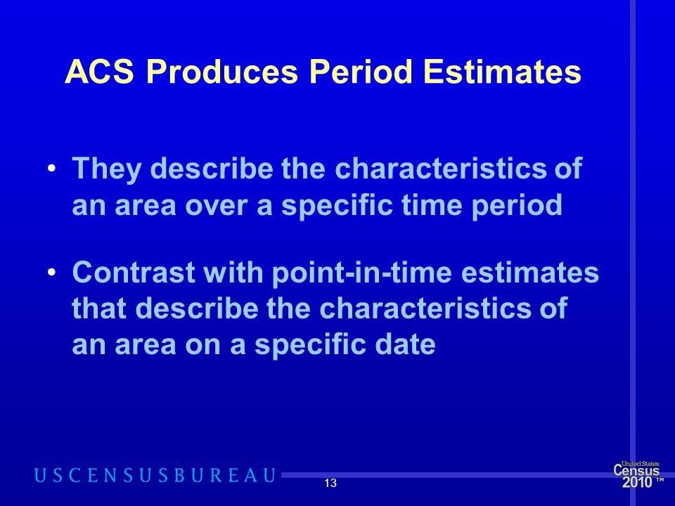 13 ACS Produces Period Estimates They describe the characteristics of an area over a specific time period Contrast with point-in-time estimates that describe the characteristics of an area on a specific date