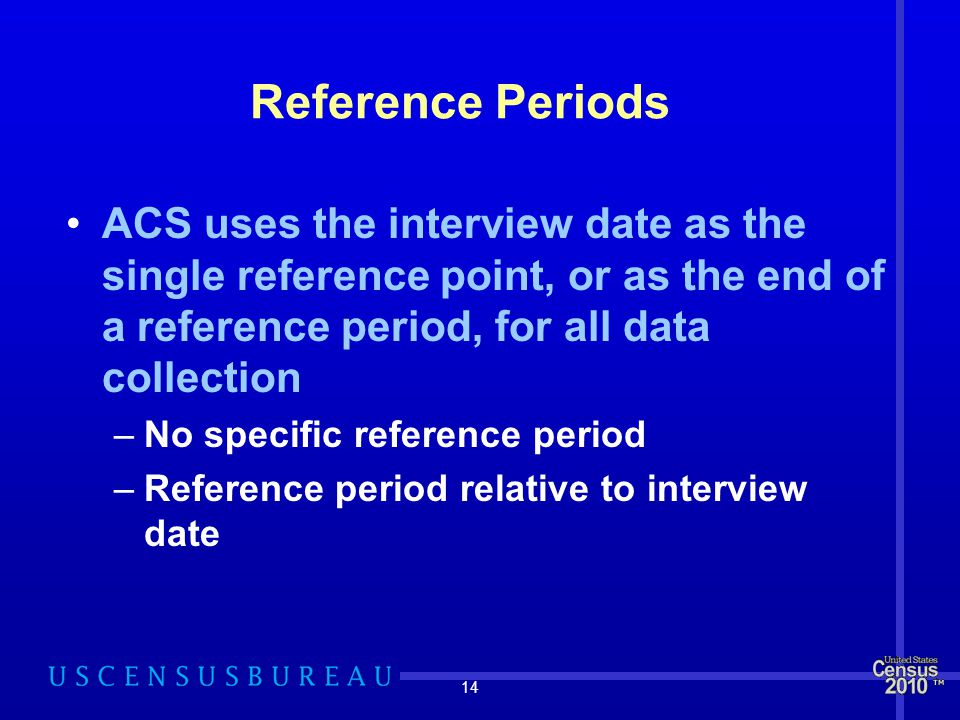 14 Reference Periods ACS uses the interview date as the single reference point, or as the end of a reference period, for all data collection –No specific reference period –Reference period relative to interview date