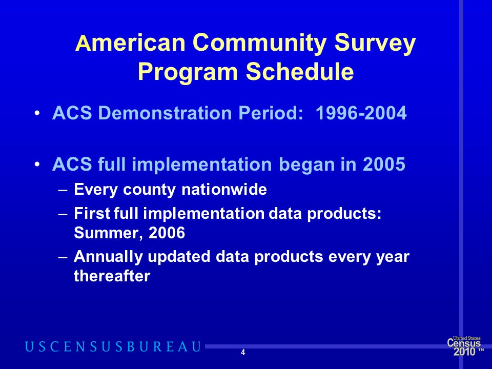 4 A merican Community Survey Program Schedule ACS Demonstration Period: ACS full implementation began in 2005 –Every county nationwide –First full implementation data products: Summer, 2006 –Annually updated data products every year thereafter