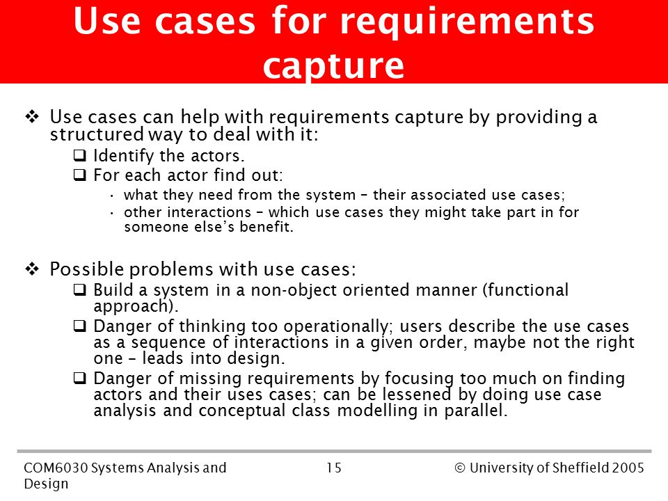 15COM6030 Systems Analysis and Design © University of Sheffield 2005 Use cases for requirements capture  Use cases can help with requirements capture by providing a structured way to deal with it:  Identify the actors.