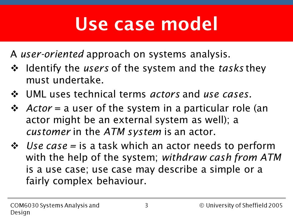 3COM6030 Systems Analysis and Design © University of Sheffield 2005 First part of the course Use case model A user-oriented approach on systems analysis.