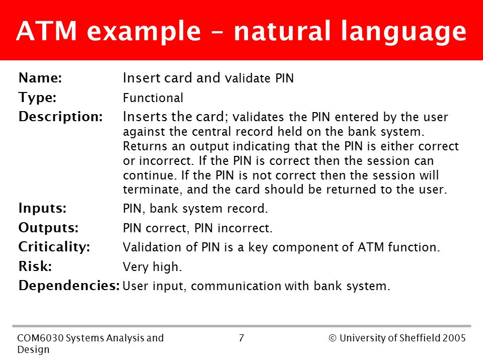 7COM6030 Systems Analysis and Design © University of Sheffield 2005 ATM example – natural language Name:Insert card and v alidate PIN Type: Functional Description: Inserts the card; v alidates the PIN entered by the user against the central record held on the bank system.
