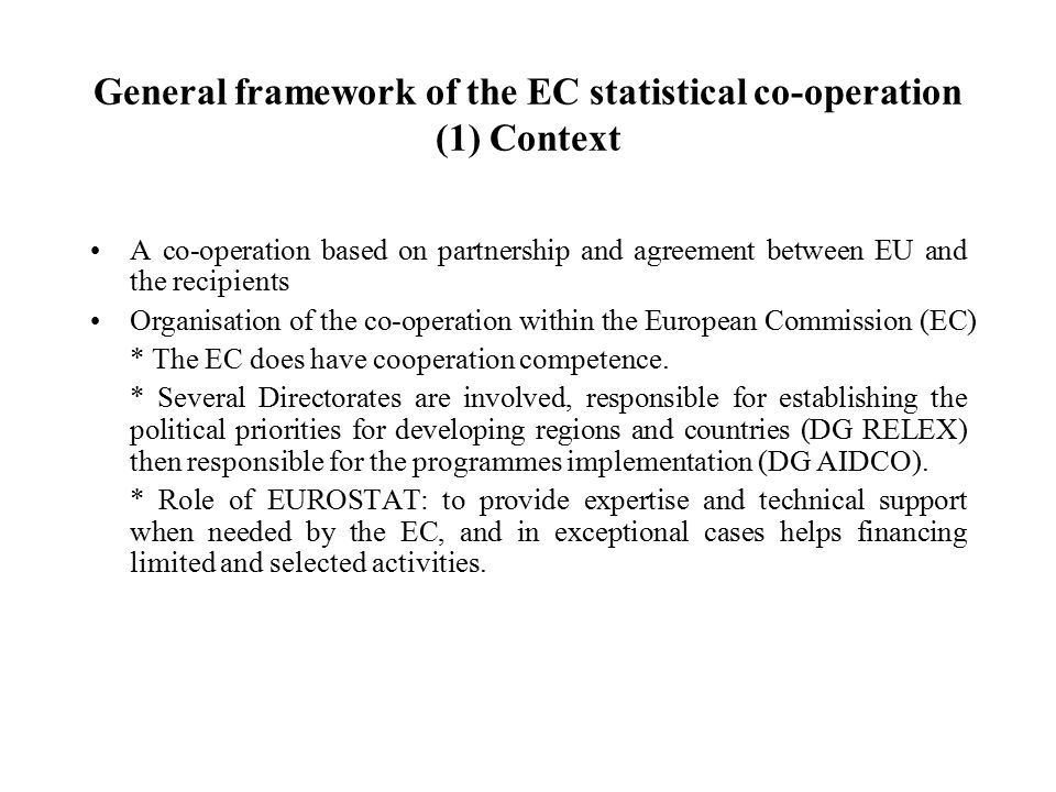 General framework of the EC statistical co-operation (1) Context A co-operation based on partnership and agreement between EU and the recipients Organisation of the co-operation within the European Commission (EC) * The EC does have cooperation competence.