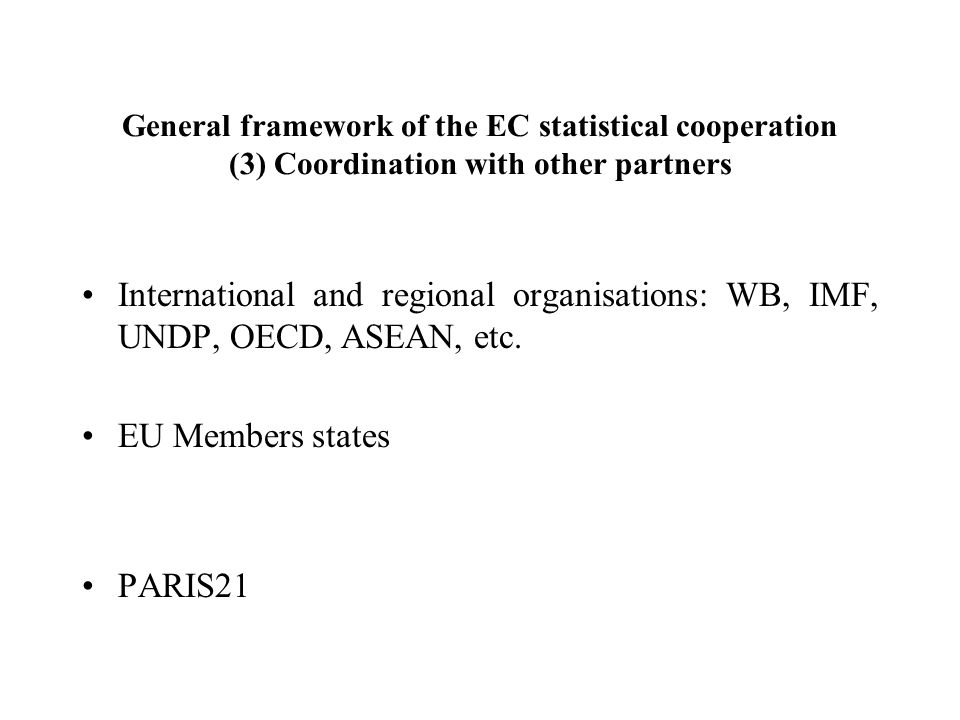 General framework of the EC statistical cooperation (3) Coordination with other partners International and regional organisations: WB, IMF, UNDP, OECD, ASEAN, etc.
