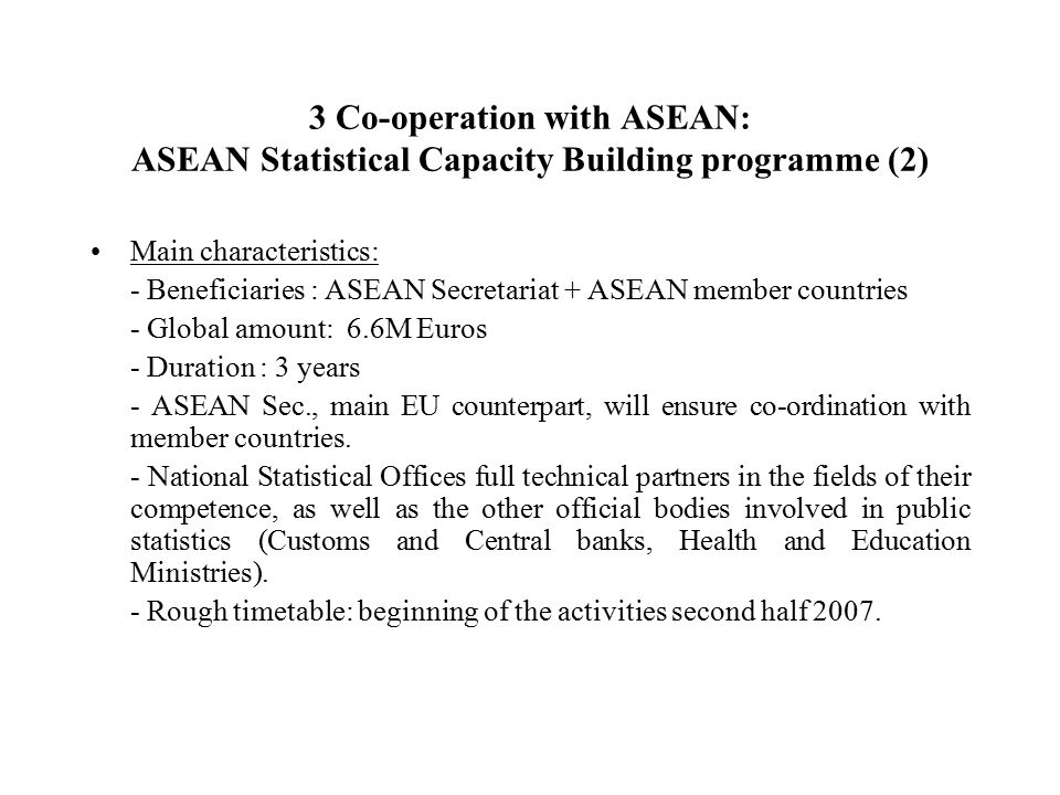 3 Co-operation with ASEAN: ASEAN Statistical Capacity Building programme (2) Main characteristics: - Beneficiaries : ASEAN Secretariat + ASEAN member countries - Global amount: 6.6M Euros - Duration : 3 years - ASEAN Sec., main EU counterpart, will ensure co-ordination with member countries.