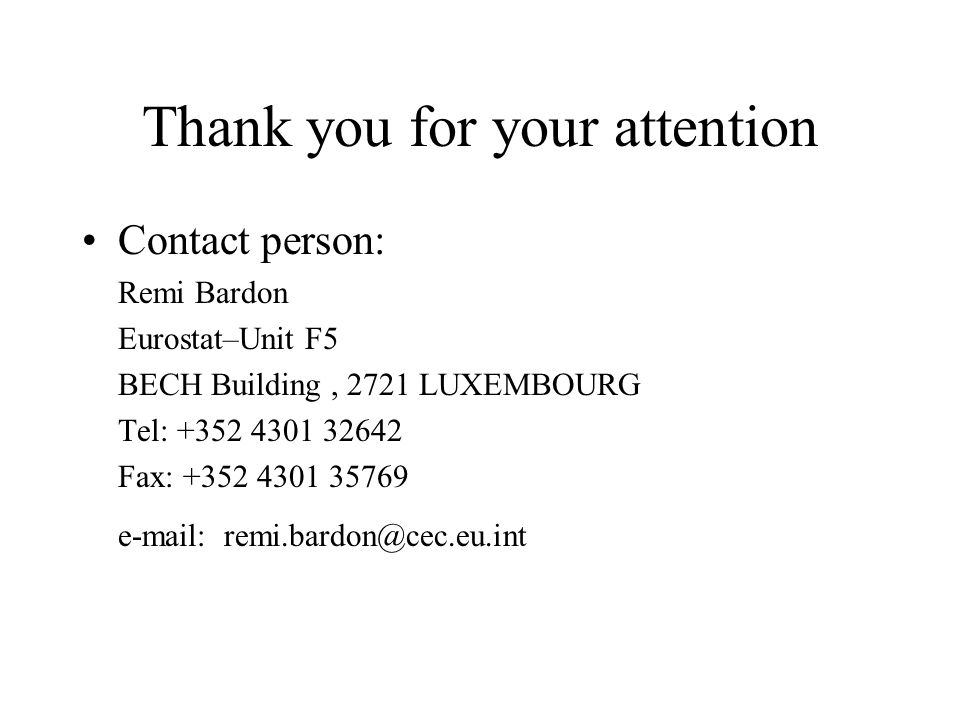 Thank you for your attention Contact person: Remi Bardon Eurostat–Unit F5 BECH Building, 2721 LUXEMBOURG Tel: Fax: