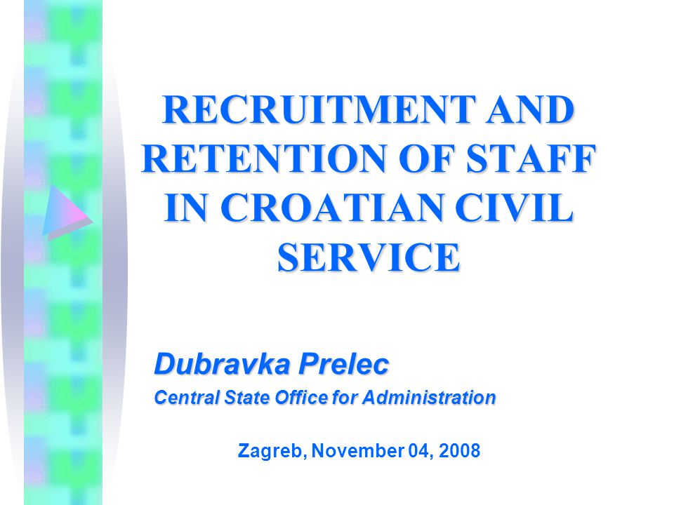 RECRUITMENT AND RETENTION OF STAFF IN CROATIAN CIVIL SERVICE Dubravka Prelec Central State Office for Administration Zagreb, November 04, 2008
