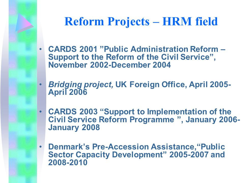 Reform Projects – HRM field CARDS 2001 Public Administration Reform – Support to the Reform of the Civil Service , November 2002-December 2004 Bridging project, UK Foreign Office, April April 2006 CARDS 2003 Support to Implementation of the Civil Service Reform Programme , January January 2008 Denmark's Pre-Accession Assistance, Public Sector Capacity Development and