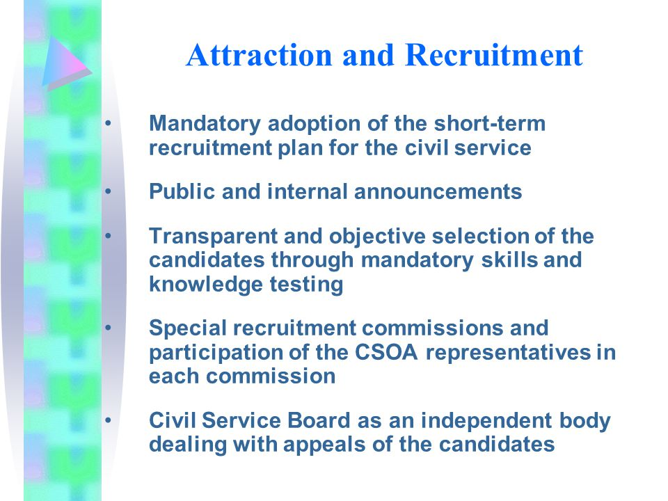 Attraction and Recruitment Mandatory adoption of the short-term recruitment plan for the civil service Public and internal announcements Transparent and objective selection of the candidates through mandatory skills and knowledge testing Special recruitment commissions and participation of the CSOA representatives in each commission Civil Service Board as an independent body dealing with appeals of the candidates