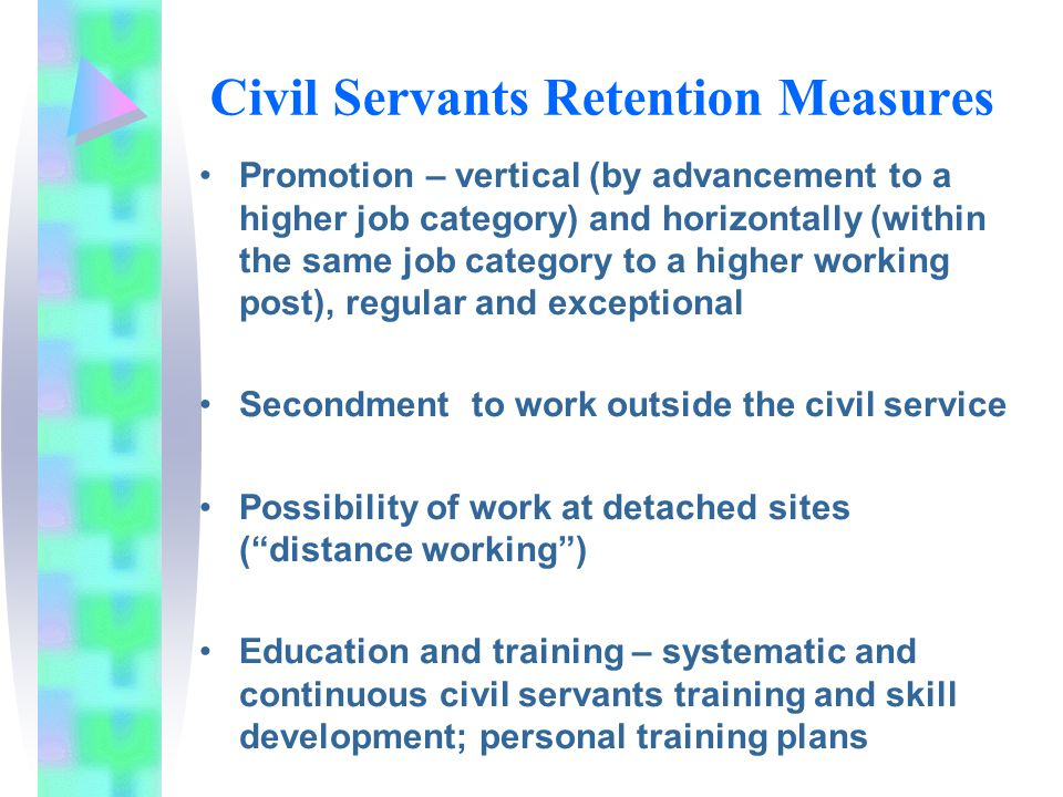 Civil Servants Retention Measures Promotion – vertical (by advancement to a higher job category) and horizontally (within the same job category to a higher working post), regular and exceptional Secondment to work outside the civil service Possibility of work at detached sites ( distance working ) Education and training – systematic and continuous civil servants training and skill development; personal training plans