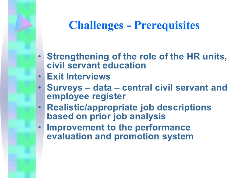 Challenges - Prerequisites Strengthening of the role of the HR units, civil servant education Exit Interviews Surveys – data – central civil servant and employee register Realistic/appropriate job descriptions based on prior job analysis Improvement to the performance evaluation and promotion system