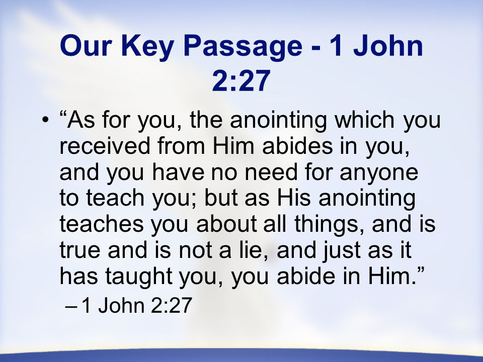 Our Key Passage - 1 John 2:27 As for you, the anointing which you received from Him abides in you, and you have no need for anyone to teach you; but as His anointing teaches you about all things, and is true and is not a lie, and just as it has taught you, you abide in Him. –1 John 2:27