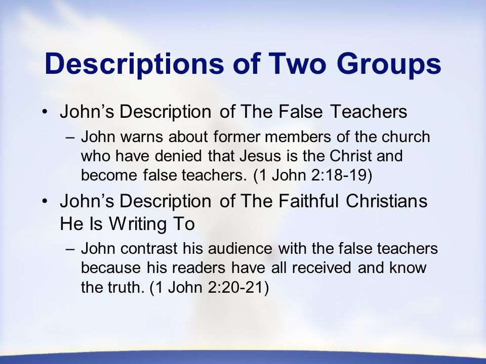 Descriptions of Two Groups John's Description of The False Teachers –John warns about former members of the church who have denied that Jesus is the Christ and become false teachers.