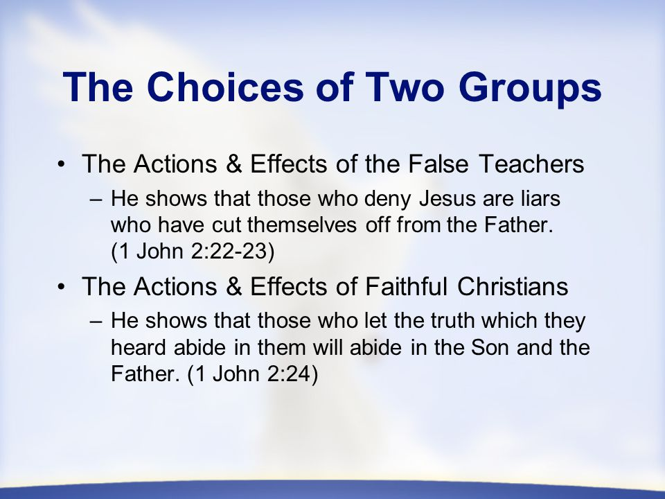 The Choices of Two Groups The Actions & Effects of the False Teachers –He shows that those who deny Jesus are liars who have cut themselves off from the Father.