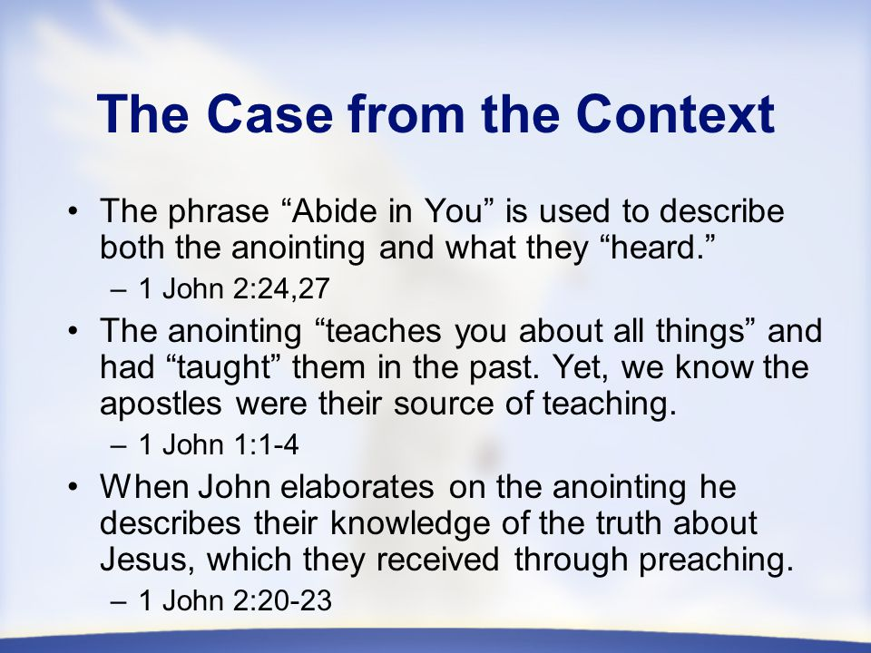 The Case from the Context The phrase Abide in You is used to describe both the anointing and what they heard. –1 John 2:24,27 The anointing teaches you about all things and had taught them in the past.