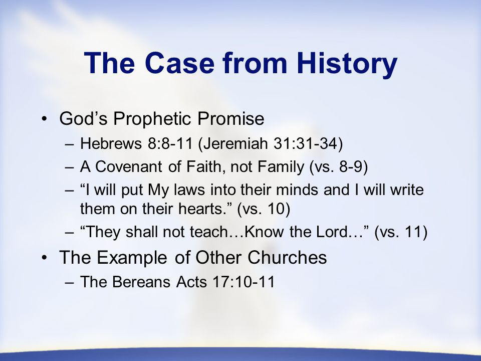 The Case from History God's Prophetic Promise –Hebrews 8:8-11 (Jeremiah 31:31-34) –A Covenant of Faith, not Family (vs.