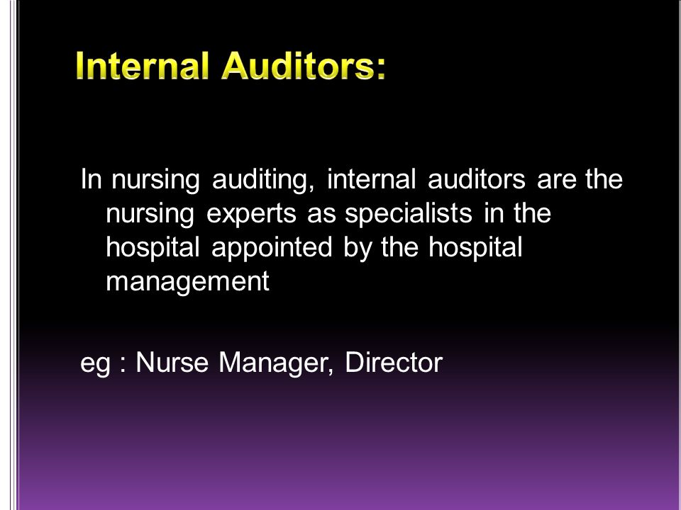 In nursing auditing, internal auditors are the nursing experts as specialists in the hospital appointed by the hospital management eg : Nurse Manager, Director