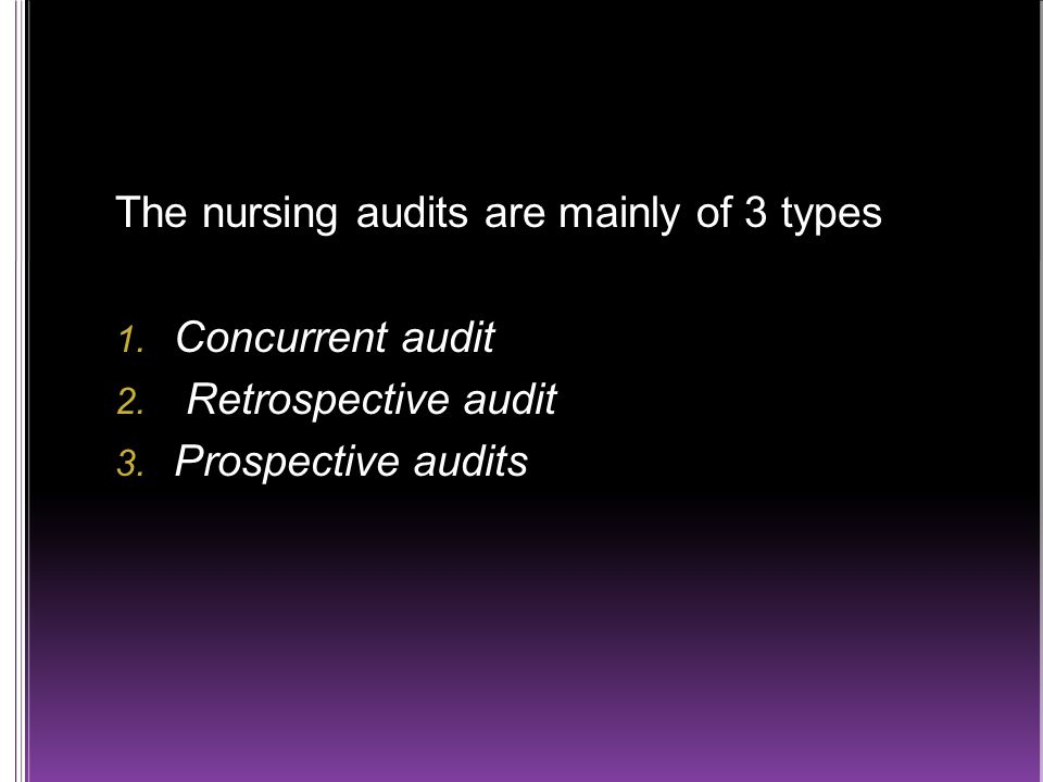The nursing audits are mainly of 3 types  Concurrent audit  Retrospective audit  Prospective audits