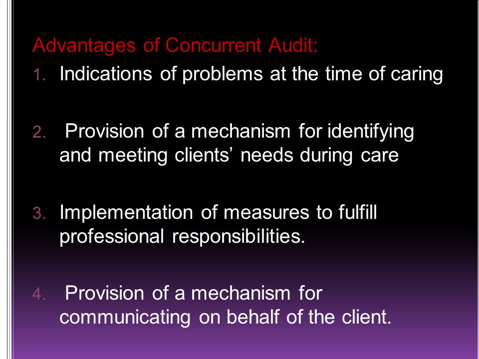 Advantages of Concurrent Audit:  Indications of problems at the time of caring  Provision of a mechanism for identifying and meeting clients' needs during care  Implementation of measures to fulfill professional responsibilities.