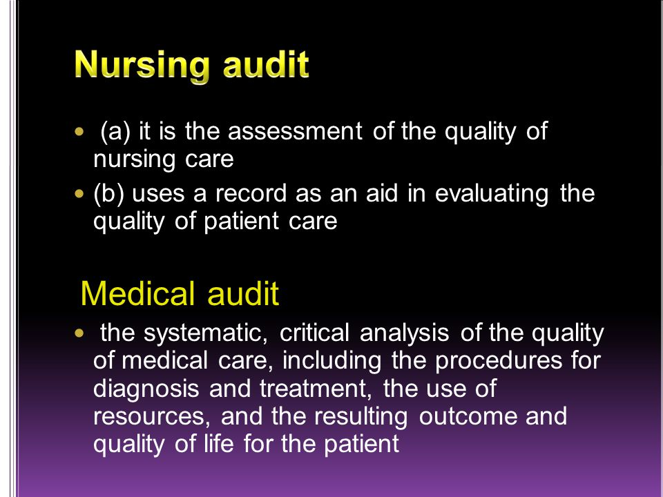 (a) it is the assessment of the quality of nursing care (b) uses a record as an aid in evaluating the quality of patient care Medical audit the systematic, critical analysis of the quality of medical care, including the procedures for diagnosis and treatment, the use of resources, and the resulting outcome and quality of life for the patient
