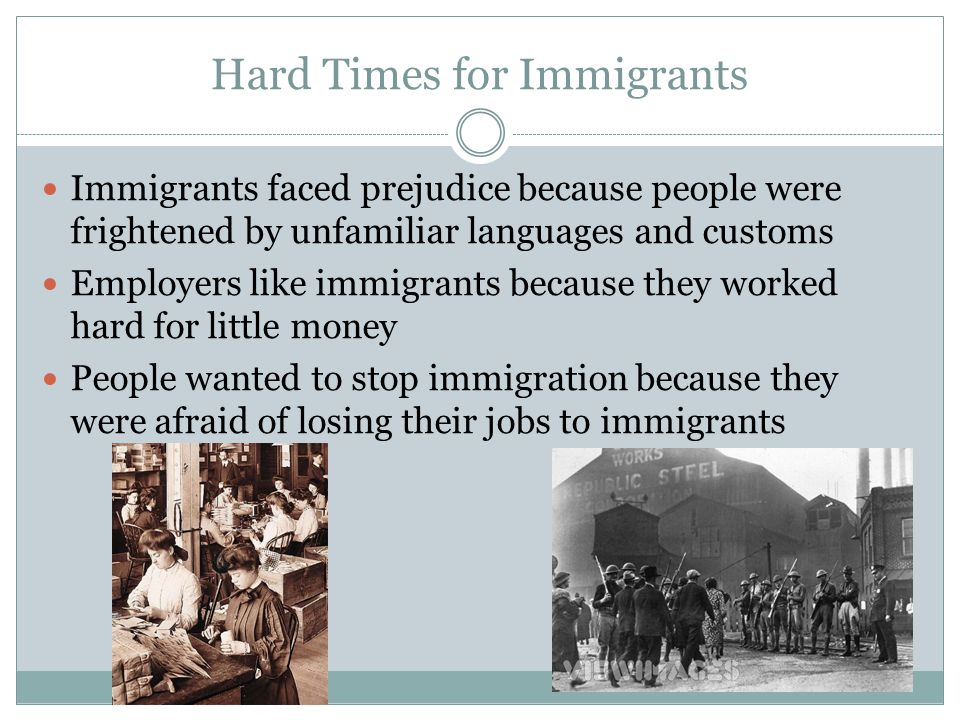 Hard Times for Immigrants Immigrants faced prejudice because people were frightened by unfamiliar languages and customs Employers like immigrants because they worked hard for little money People wanted to stop immigration because they were afraid of losing their jobs to immigrants