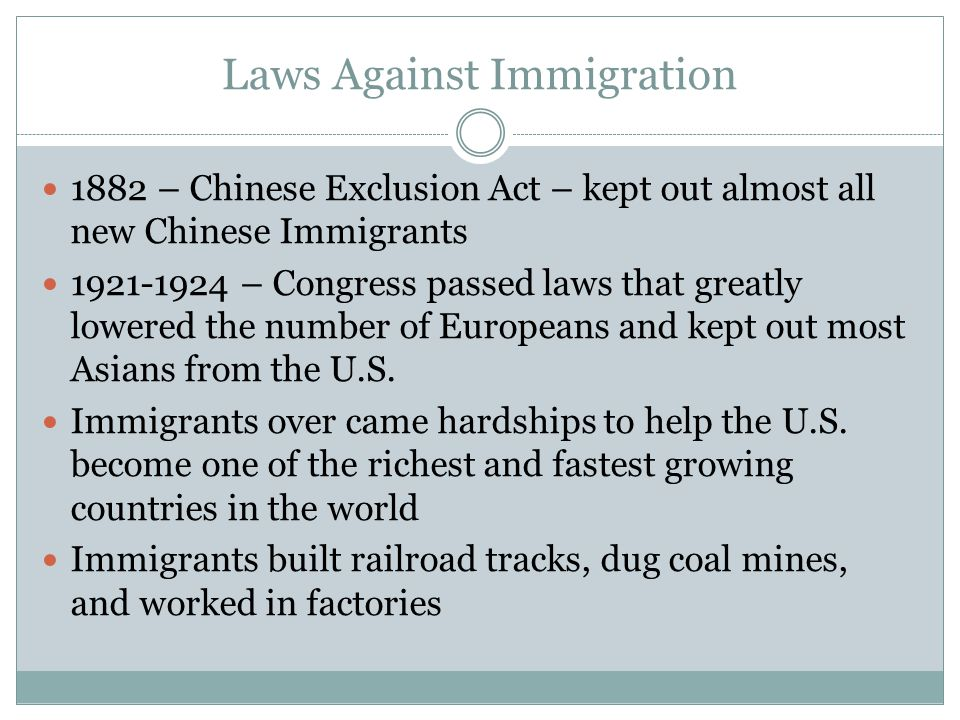 Laws Against Immigration 1882 – Chinese Exclusion Act – kept out almost all new Chinese Immigrants – Congress passed laws that greatly lowered the number of Europeans and kept out most Asians from the U.S.
