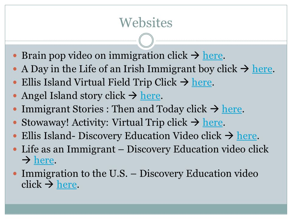 Websites Brain pop video on immigration click  here.here A Day in the Life of an Irish Immigrant boy click  here.here Ellis Island Virtual Field Trip Click  here.here Angel Island story click  here.here Immigrant Stories : Then and Today click  here.here Stowaway.