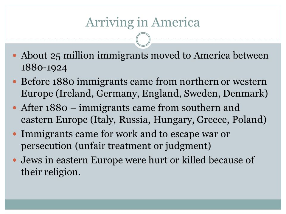 Arriving in America About 25 million immigrants moved to America between Before 1880 immigrants came from northern or western Europe (Ireland, Germany, England, Sweden, Denmark) After 1880 – immigrants came from southern and eastern Europe (Italy, Russia, Hungary, Greece, Poland) Immigrants came for work and to escape war or persecution (unfair treatment or judgment) Jews in eastern Europe were hurt or killed because of their religion.