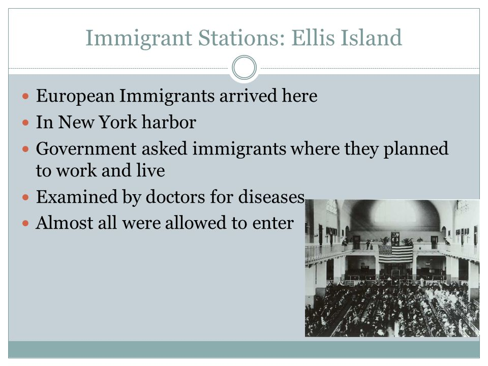 Immigrant Stations: Ellis Island European Immigrants arrived here In New York harbor Government asked immigrants where they planned to work and live Examined by doctors for diseases Almost all were allowed to enter