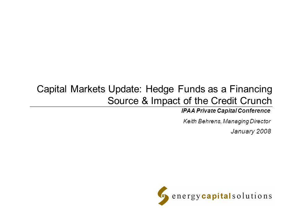 Capital Markets Update: Hedge Funds as a Financing Source & Impact of the Credit Crunch January 2008 IPAA Private Capital Conference Keith Behrens, Managing Director