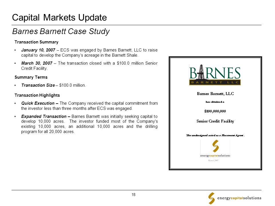 Capital Markets Update 18 Transaction Summary January 10, 2007 – ECS was engaged by Barnes Barnett, LLC to raise capital to develop the Company's acreage in the Barnett Shale.