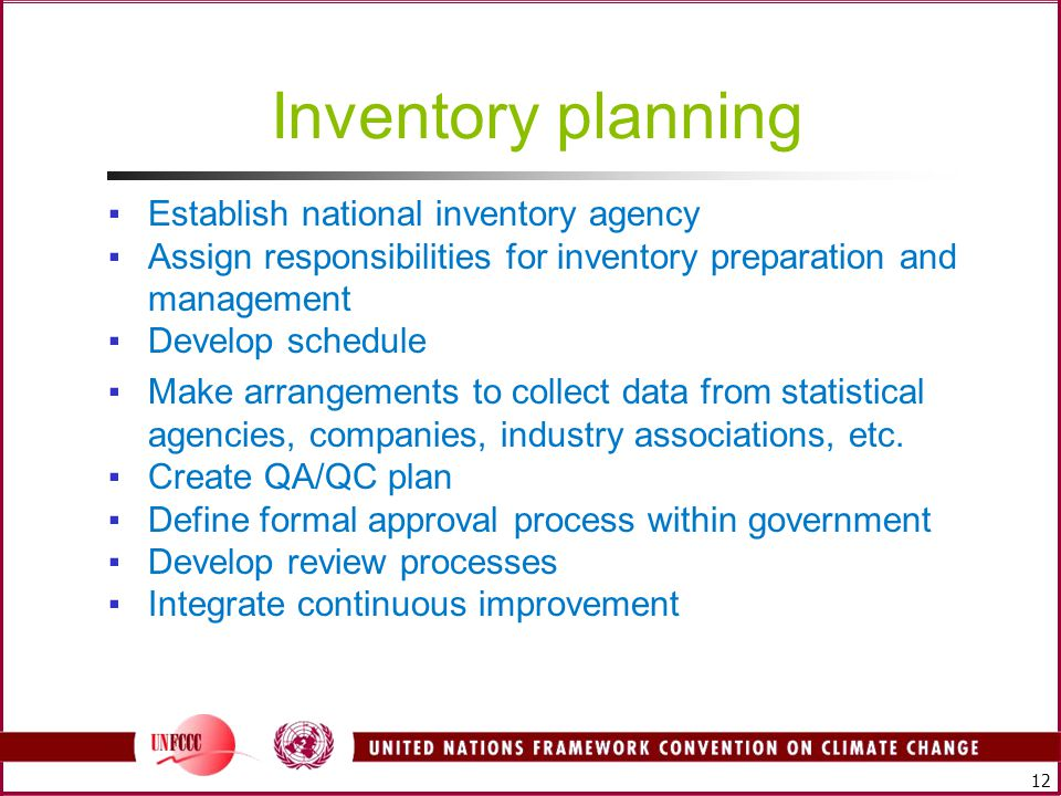 12 Inventory planning ▪Establish national inventory agency ▪Assign responsibilities for inventory preparation and management ▪Develop schedule ▪Make arrangements to collect data from statistical agencies, companies, industry associations, etc.