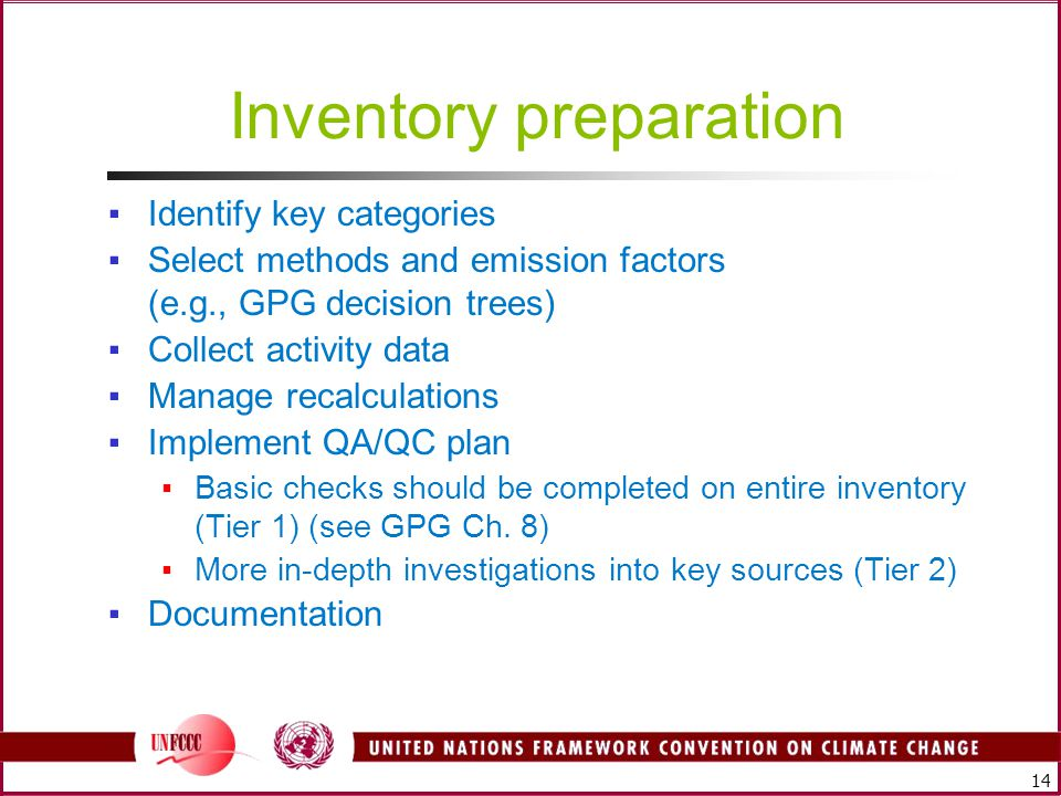 14 Inventory preparation ▪Identify key categories ▪Select methods and emission factors (e.g., GPG decision trees) ▪Collect activity data ▪Manage recalculations ▪Implement QA/QC plan ▪Basic checks should be completed on entire inventory (Tier 1) (see GPG Ch.