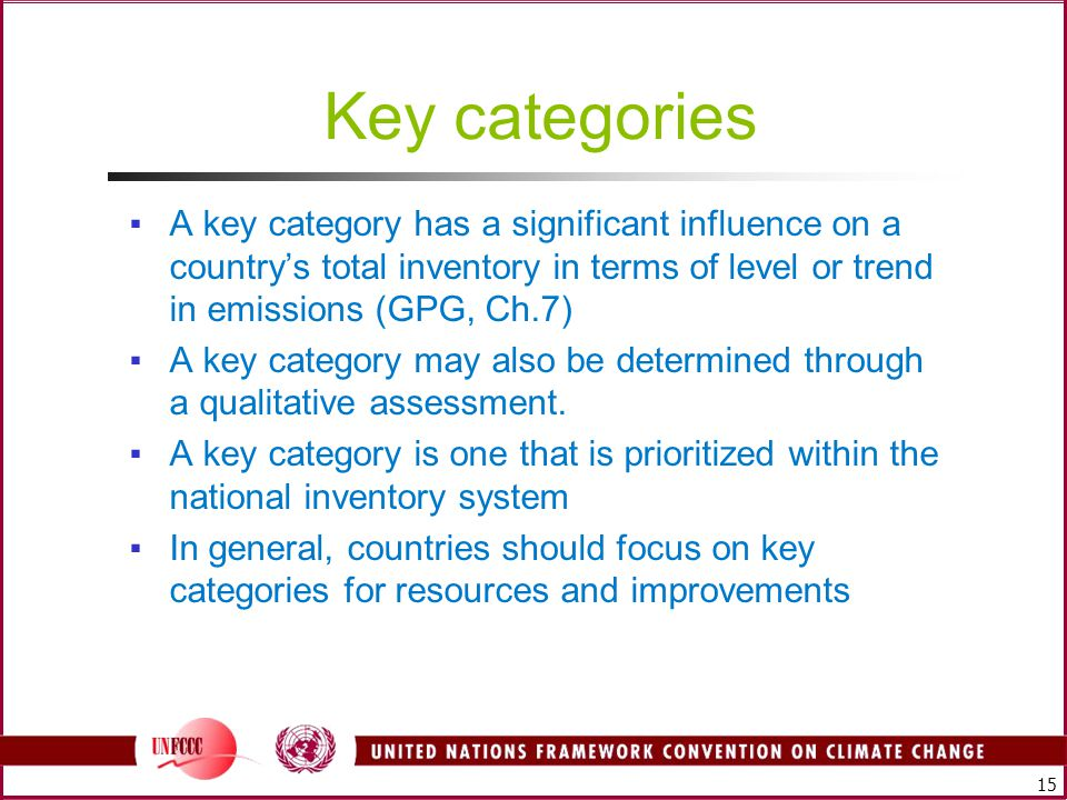 15 Key categories ▪A key category has a significant influence on a country's total inventory in terms of level or trend in emissions (GPG, Ch.7) ▪A key category may also be determined through a qualitative assessment.
