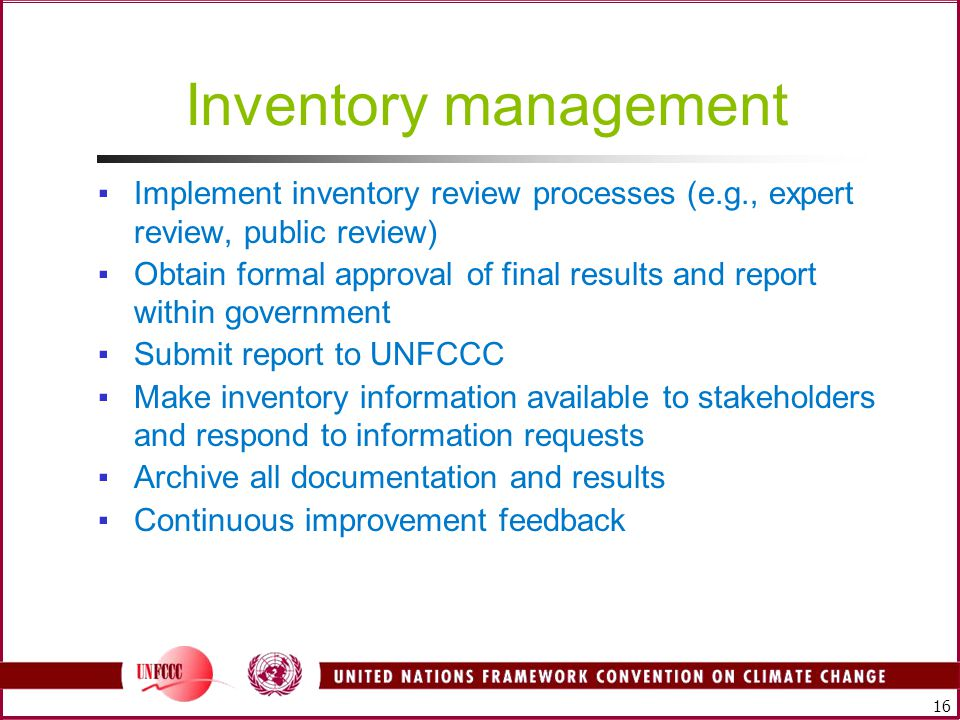 16 Inventory management ▪Implement inventory review processes (e.g., expert review, public review) ▪Obtain formal approval of final results and report within government ▪Submit report to UNFCCC ▪Make inventory information available to stakeholders and respond to information requests ▪Archive all documentation and results ▪Continuous improvement feedback