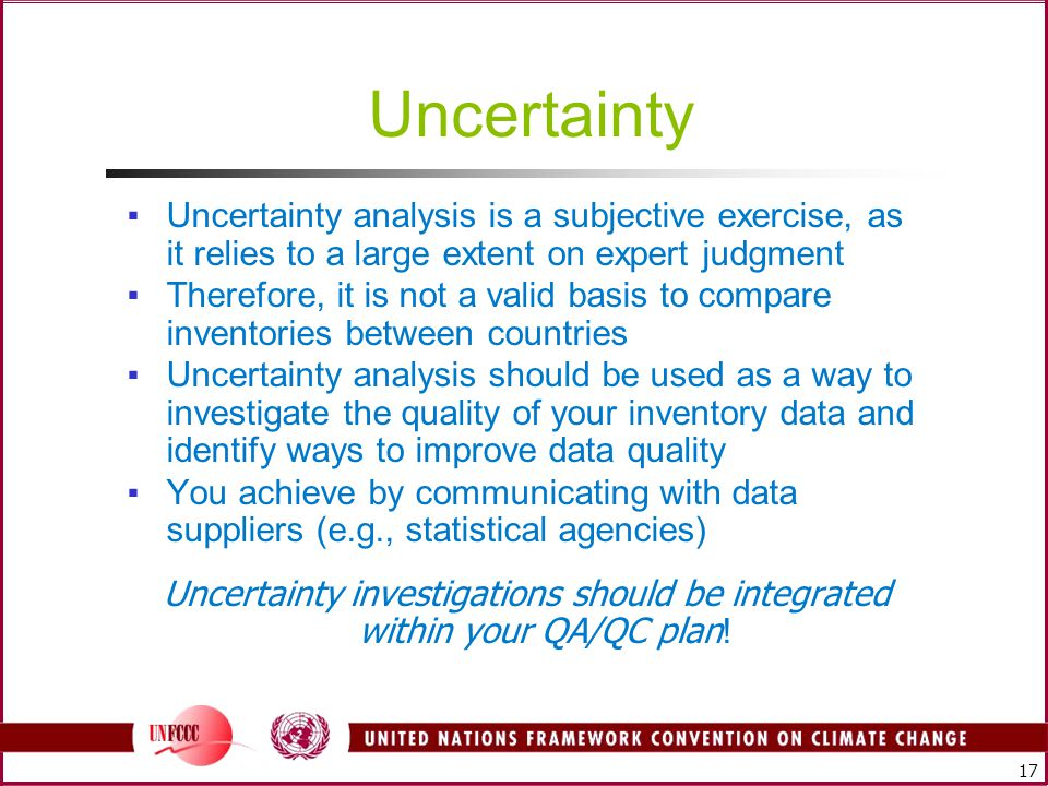 17 Uncertainty ▪Uncertainty analysis is a subjective exercise, as it relies to a large extent on expert judgment ▪Therefore, it is not a valid basis to compare inventories between countries ▪Uncertainty analysis should be used as a way to investigate the quality of your inventory data and identify ways to improve data quality ▪You achieve by communicating with data suppliers (e.g., statistical agencies) Uncertainty investigations should be integrated within your QA/QC plan !