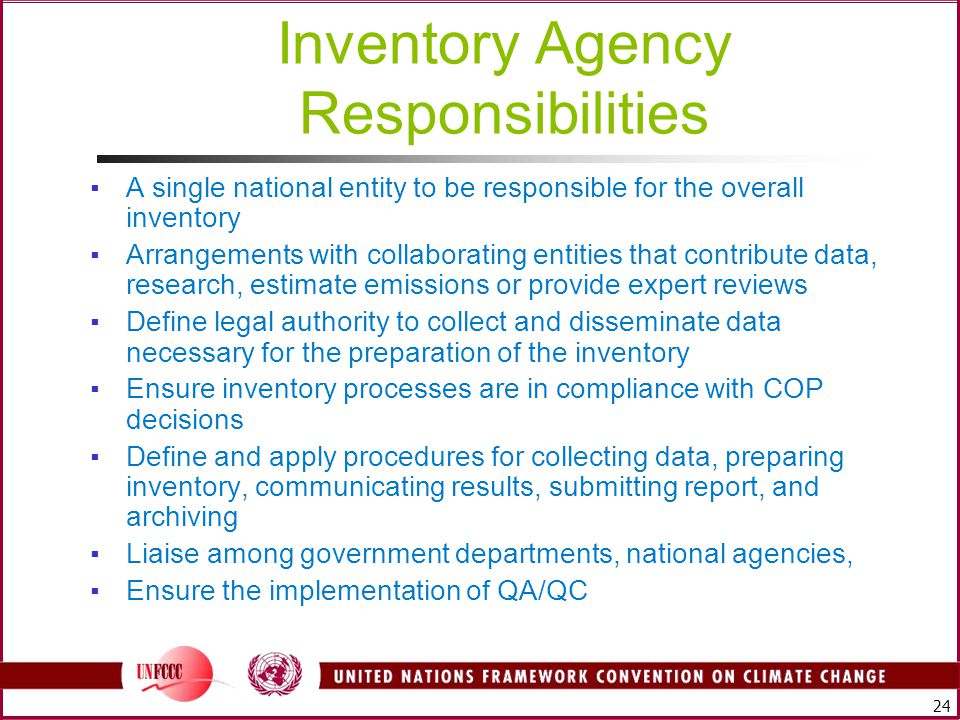 24 Inventory Agency Responsibilities ▪A single national entity to be responsible for the overall inventory ▪Arrangements with collaborating entities that contribute data, research, estimate emissions or provide expert reviews ▪Define legal authority to collect and disseminate data necessary for the preparation of the inventory ▪Ensure inventory processes are in compliance with COP decisions ▪Define and apply procedures for collecting data, preparing inventory, communicating results, submitting report, and archiving ▪Liaise among government departments, national agencies, ▪Ensure the implementation of QA/QC