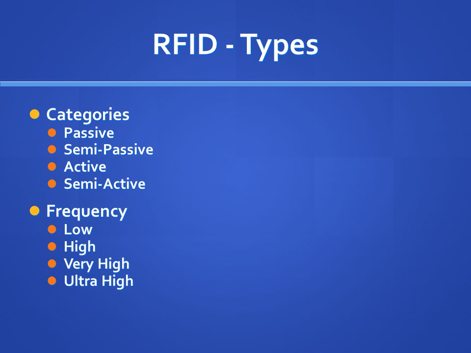 RFID - Types Categories Categories Passive Passive Semi-Passive Semi-Passive Active Active Semi-Active Semi-Active Frequency Frequency Low Low High High Very High Very High Ultra High Ultra High