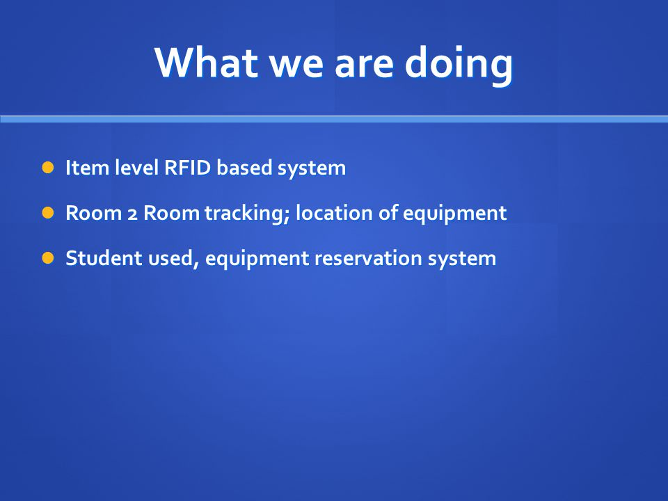 What we are doing Item level RFID based system Item level RFID based system Room 2 Room tracking; location of equipment Room 2 Room tracking; location of equipment Student used, equipment reservation system Student used, equipment reservation system