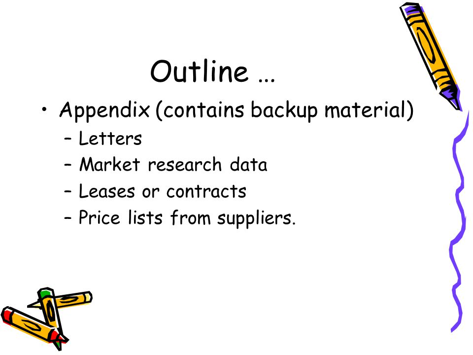 Outline … Appendix (contains backup material) –Letters –Market research data –Leases or contracts –Price lists from suppliers.