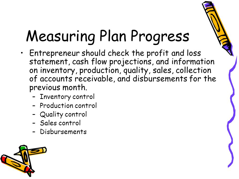 Measuring Plan Progress Entrepreneur should check the profit and loss statement, cash flow projections, and information on inventory, production, quality, sales, collection of accounts receivable, and disbursements for the previous month.